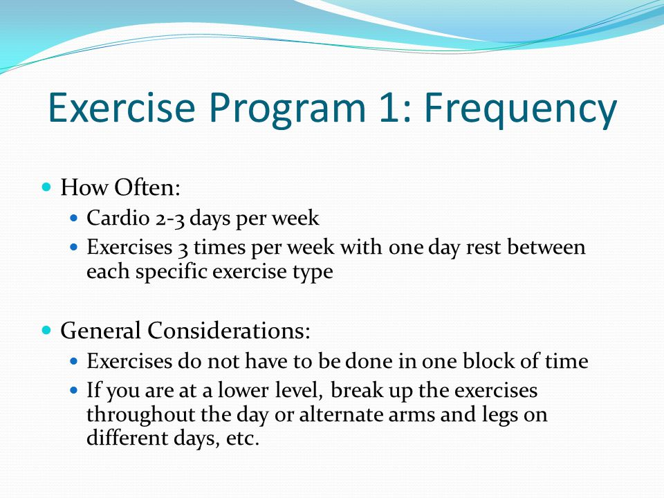 Exercise Program 1: Frequency How Often: Cardio 2-3 days per week Exercises 3 times per week with one day rest between each specific exercise type General Considerations: Exercises do not have to be done in one block of time If you are at a lower level, break up the exercises throughout the day or alternate arms and legs on different days, etc.