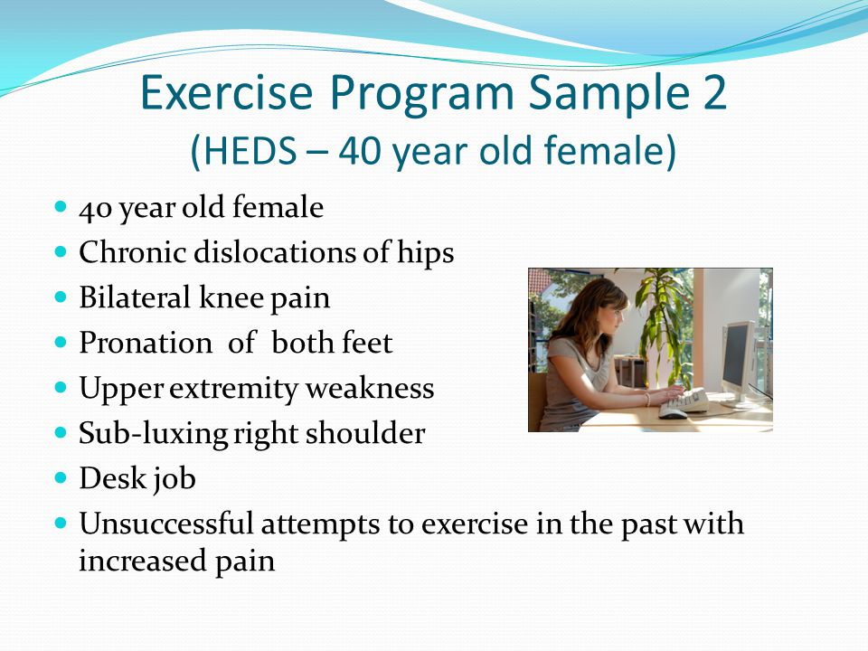 Exercise Program Sample 2 (HEDS – 40 year old female) 40 year old female Chronic dislocations of hips Bilateral knee pain Pronation of both feet Upper extremity weakness Sub-luxing right shoulder Desk job Unsuccessful attempts to exercise in the past with increased pain