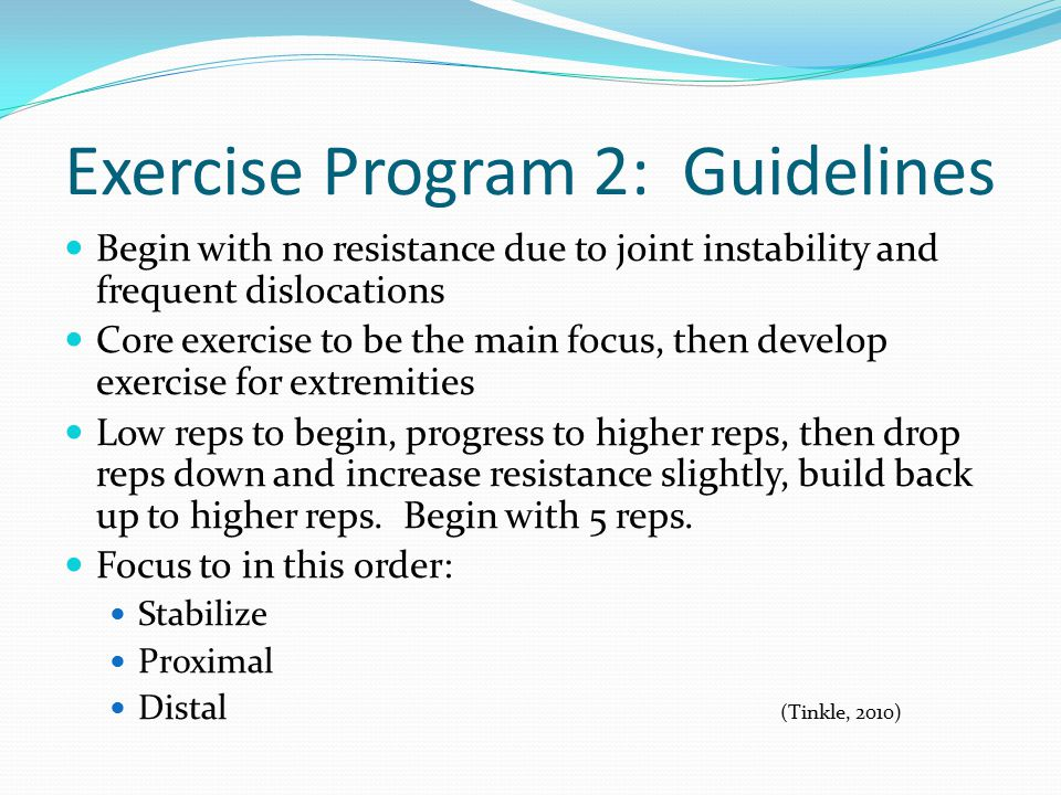 Exercise Program 2: Guidelines Begin with no resistance due to joint instability and frequent dislocations Core exercise to be the main focus, then develop exercise for extremities Low reps to begin, progress to higher reps, then drop reps down and increase resistance slightly, build back up to higher reps.