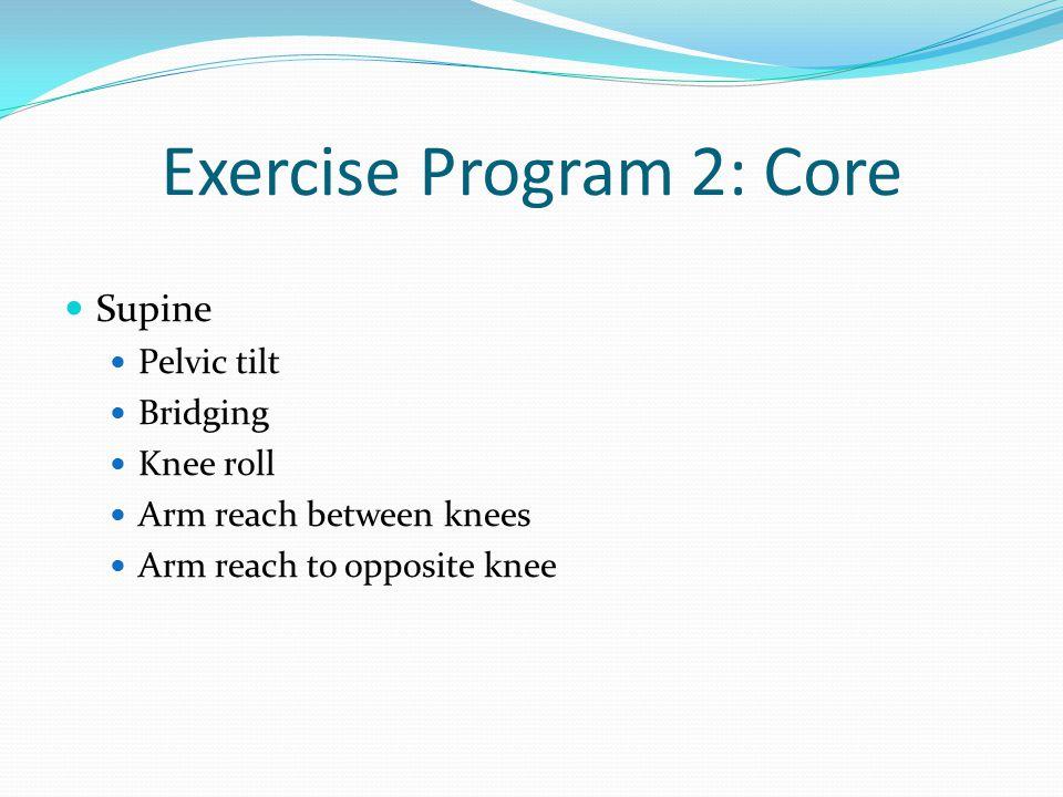 Exercise Program 2: Core Supine Pelvic tilt Bridging Knee roll Arm reach between knees Arm reach to opposite knee