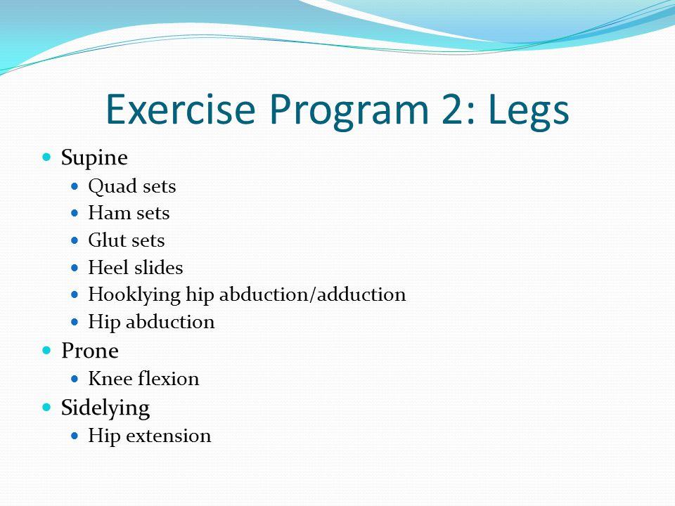 Exercise Program 2: Legs Supine Quad sets Ham sets Glut sets Heel slides Hooklying hip abduction/adduction Hip abduction Prone Knee flexion Sidelying Hip extension
