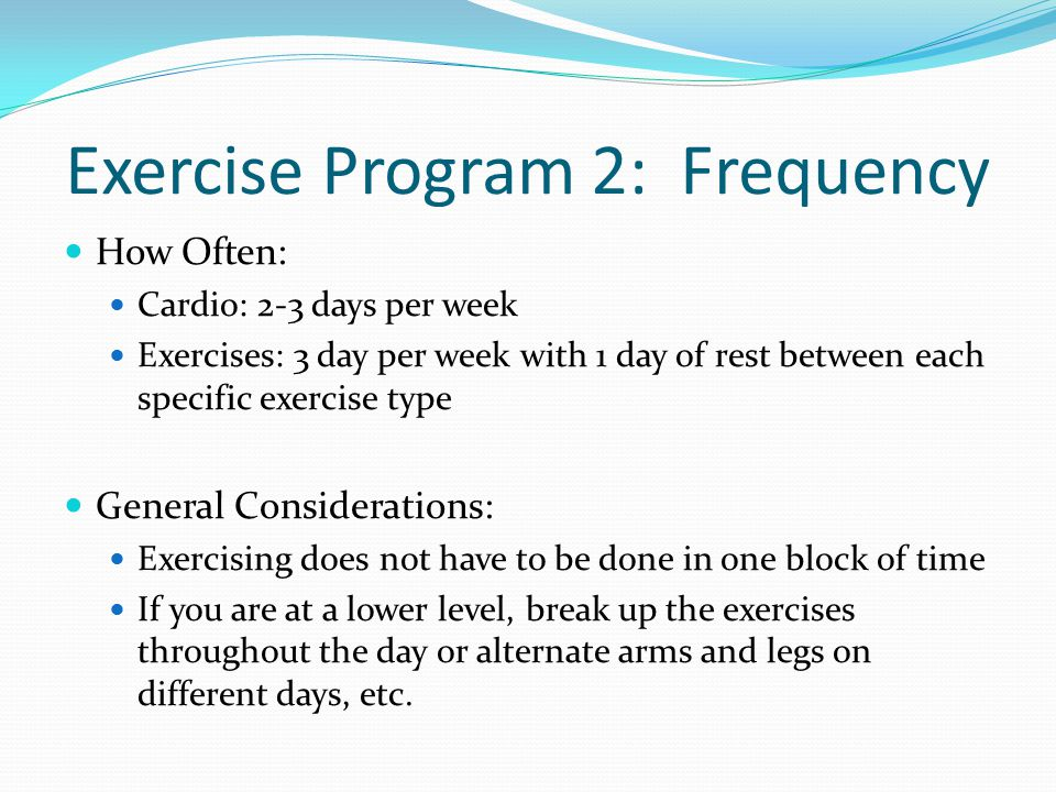 Exercise Program 2: Frequency How Often: Cardio: 2-3 days per week Exercises: 3 day per week with 1 day of rest between each specific exercise type General Considerations: Exercising does not have to be done in one block of time If you are at a lower level, break up the exercises throughout the day or alternate arms and legs on different days, etc.
