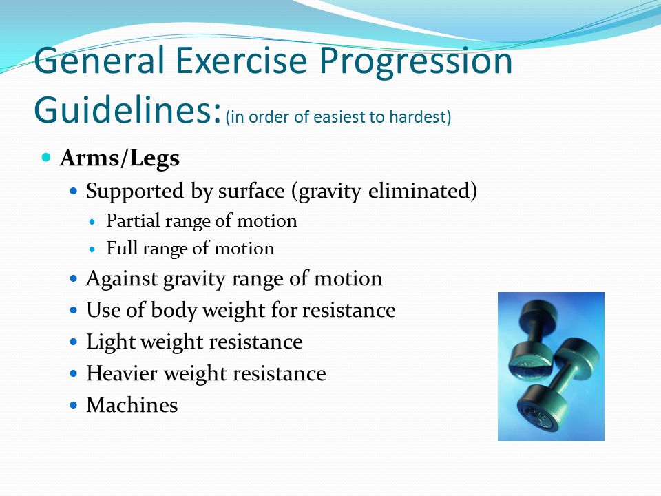 General Exercise Progression Guidelines: (in order of easiest to hardest) Arms/Legs Supported by surface (gravity eliminated) Partial range of motion Full range of motion Against gravity range of motion Use of body weight for resistance Light weight resistance Heavier weight resistance Machines