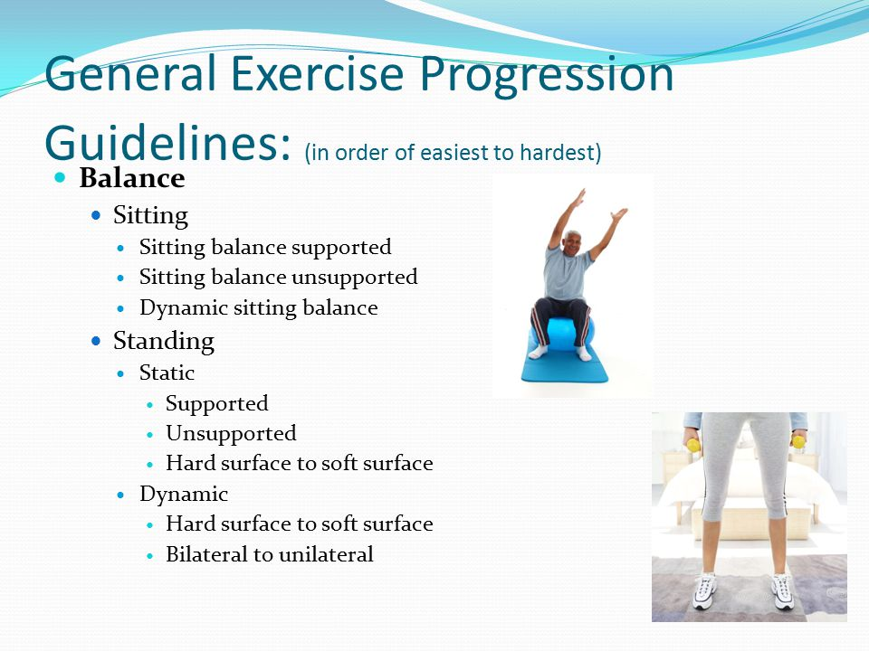 General Exercise Progression Guidelines: (in order of easiest to hardest) Balance Sitting Sitting balance supported Sitting balance unsupported Dynamic sitting balance Standing Static Supported Unsupported Hard surface to soft surface Dynamic Hard surface to soft surface Bilateral to unilateral