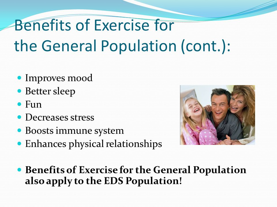 Benefits of Exercise for the General Population (cont.): Improves mood Better sleep Fun Decreases stress Boosts immune system Enhances physical relationships Benefits of Exercise for the General Population also apply to the EDS Population!