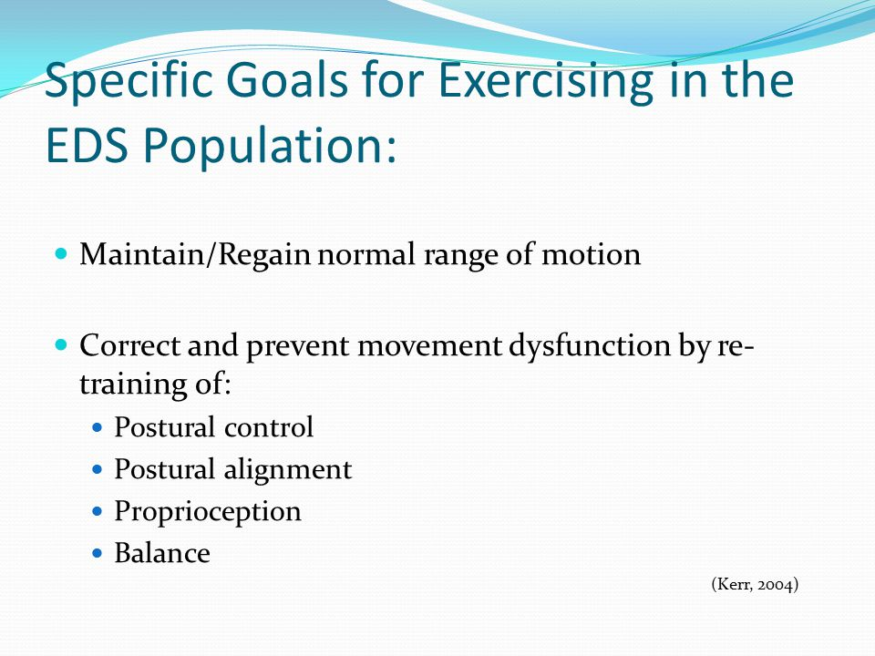Specific Goals for Exercising in the EDS Population: Maintain/Regain normal range of motion Correct and prevent movement dysfunction by re- training of: Postural control Postural alignment Proprioception Balance (Kerr, 2004)