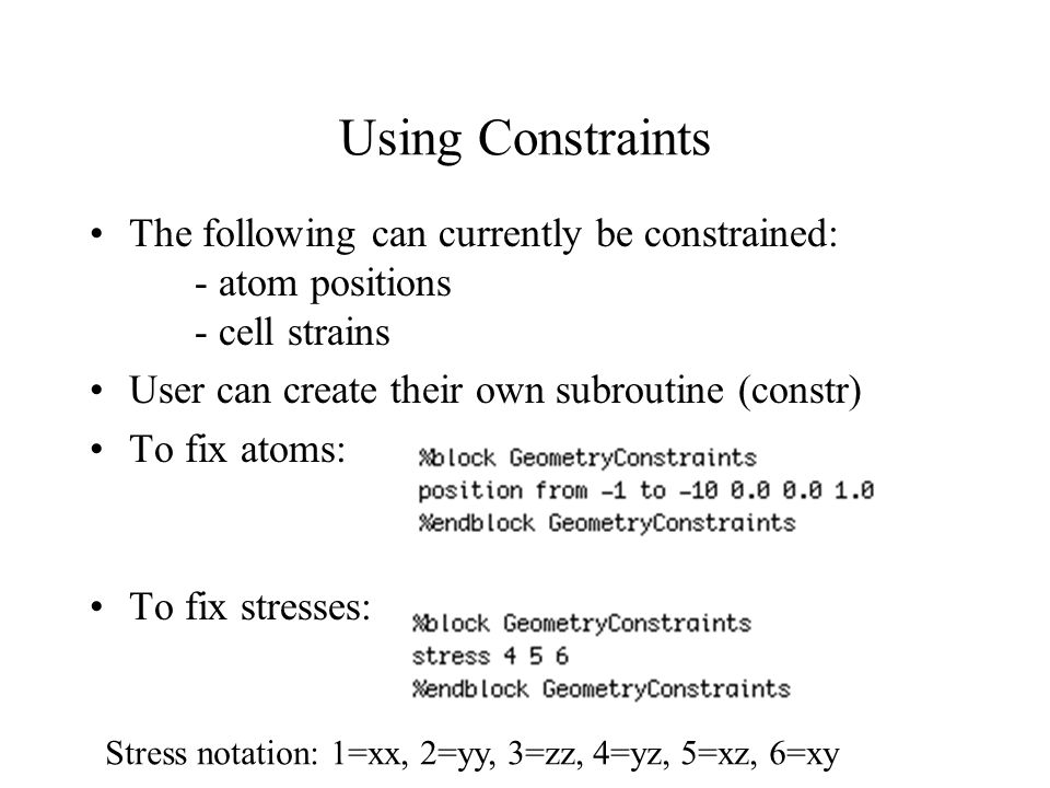 Using Constraints The following can currently be constrained: - atom positions - cell strains User can create their own subroutine (constr) To fix atoms: To fix stresses: Stress notation: 1=xx, 2=yy, 3=zz, 4=yz, 5=xz, 6=xy