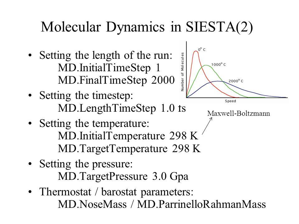 Molecular Dynamics in SIESTA(2) Setting the length of the run: MD.InitialTimeStep 1 MD.FinalTimeStep 2000 Setting the timestep: MD.LengthTimeStep 1.0 fs Setting the temperature: MD.InitialTemperature 298 K MD.TargetTemperature 298 K Setting the pressure: MD.TargetPressure 3.0 Gpa Thermostat / barostat parameters: MD.NoseMass / MD.ParrinelloRahmanMass Maxwell-Boltzmann