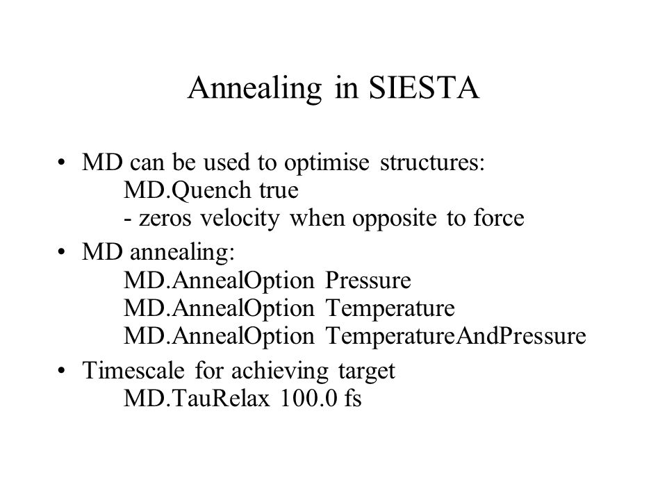 Annealing in SIESTA MD can be used to optimise structures: MD.Quench true - zeros velocity when opposite to force MD annealing: MD.AnnealOption Pressure MD.AnnealOption Temperature MD.AnnealOption TemperatureAndPressure Timescale for achieving target MD.TauRelax 100.0 fs