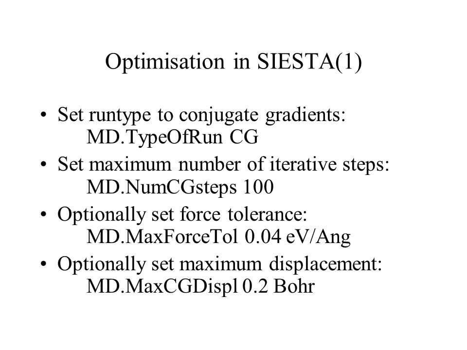 Optimisation in SIESTA(1) Set runtype to conjugate gradients: MD.TypeOfRun CG Set maximum number of iterative steps: MD.NumCGsteps 100 Optionally set force tolerance: MD.MaxForceTol 0.04 eV/Ang Optionally set maximum displacement: MD.MaxCGDispl 0.2 Bohr