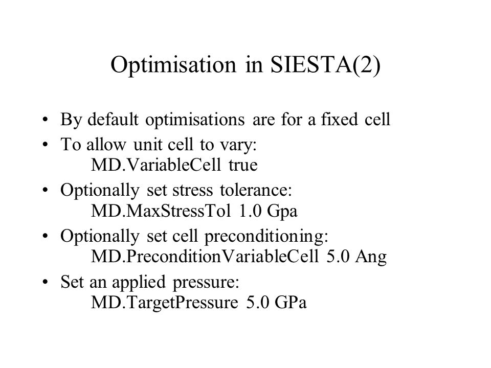 Optimisation in SIESTA(2) By default optimisations are for a fixed cell To allow unit cell to vary: MD.VariableCell true Optionally set stress tolerance: MD.MaxStressTol 1.0 Gpa Optionally set cell preconditioning: MD.PreconditionVariableCell 5.0 Ang Set an applied pressure: MD.TargetPressure 5.0 GPa