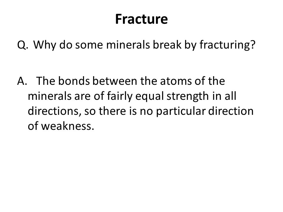 Fracture Q.Why do some minerals break by fracturing? A. The bonds between the atoms of the minerals are of fairly equal strength in all directions, so
