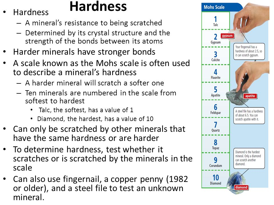 Hardness – A mineral's resistance to being scratched – Determined by its crystal structure and the strength of the bonds between its atoms Harder mine