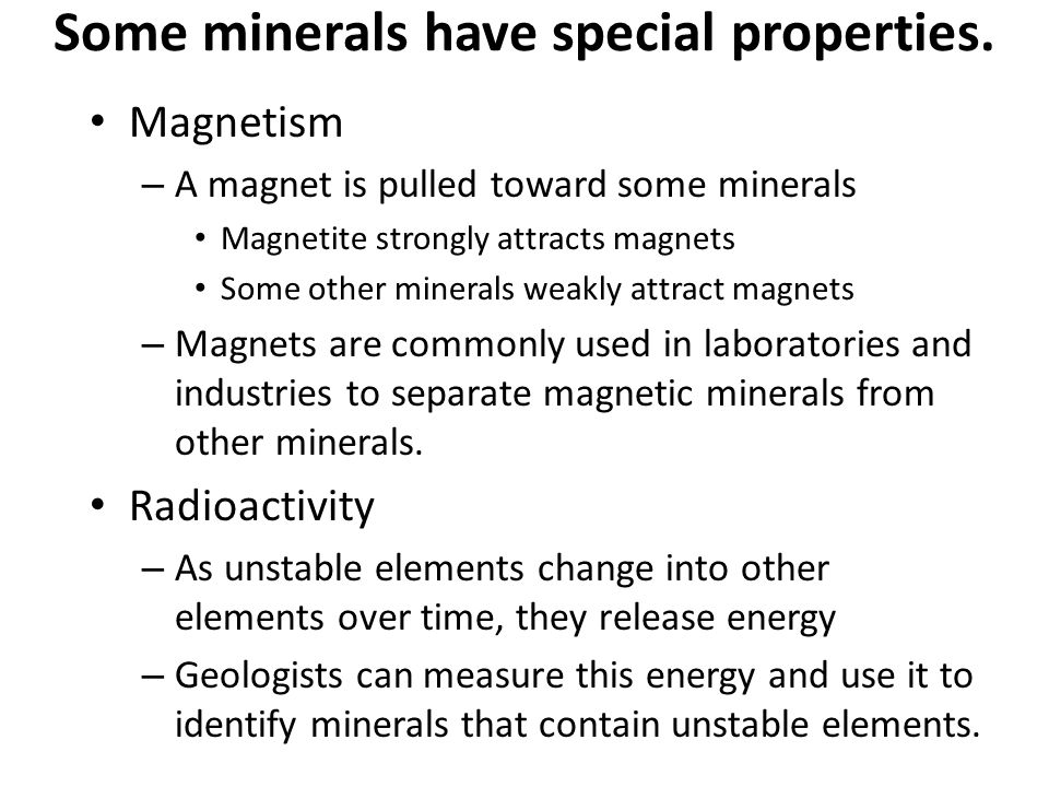 Some minerals have special properties. Magnetism – A magnet is pulled toward some minerals Magnetite strongly attracts magnets Some other minerals wea