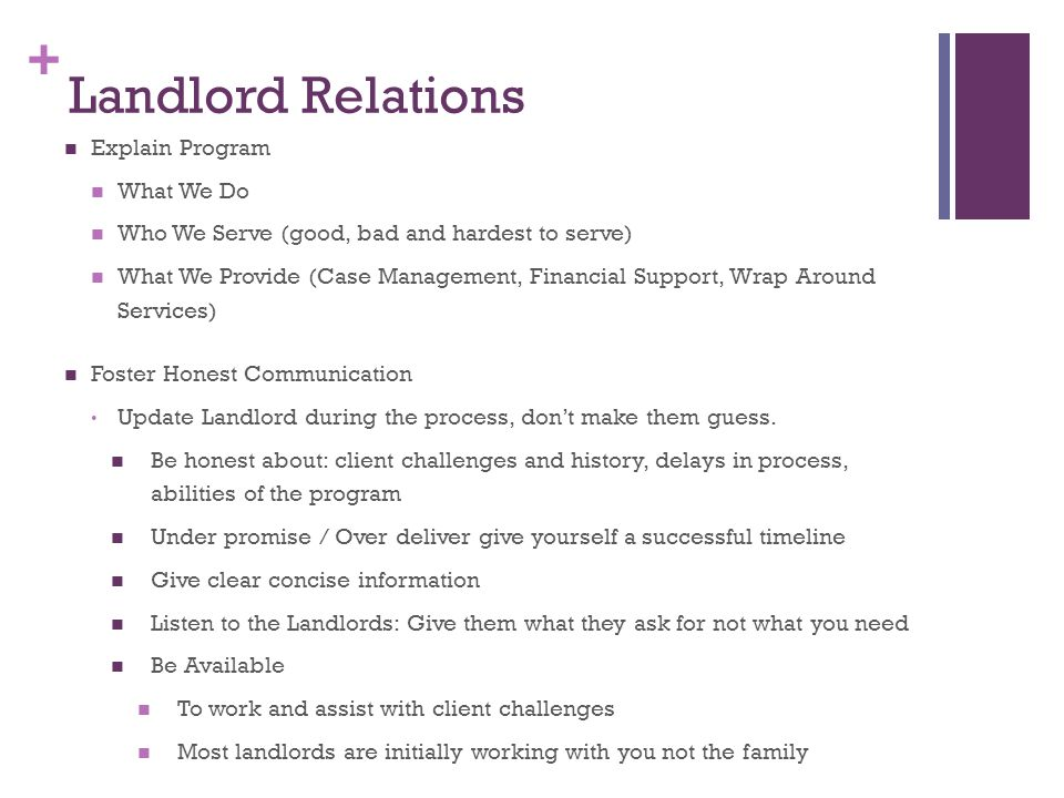 + Landlord Relations Explain Program What We Do Who We Serve (good, bad and hardest to serve) What We Provide (Case Management, Financial Support, Wrap Around Services) Foster Honest Communication Update Landlord during the process, don't make them guess.
