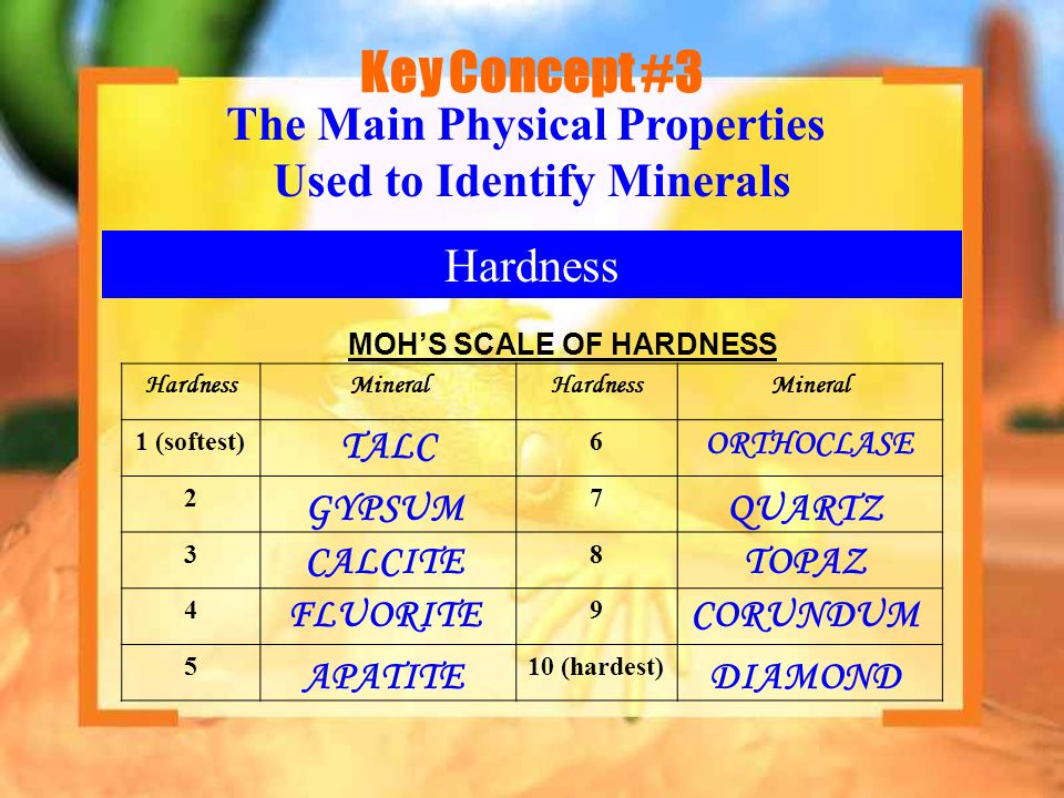 Key Concept #3 Hardness The Main Physical Properties Used to Identify Minerals MOH'S SCALE OF HARDNESS HardnessMineralHardnessMineral 1 (softest)6 27