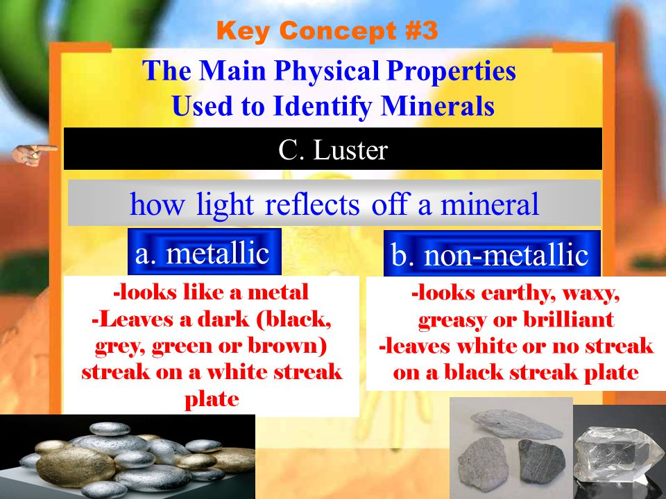 Key Concept #3 The Main Physical Properties Used to Identify Minerals C. Luster how light reflects off a mineral a. metallic b. non-metallic -looks li