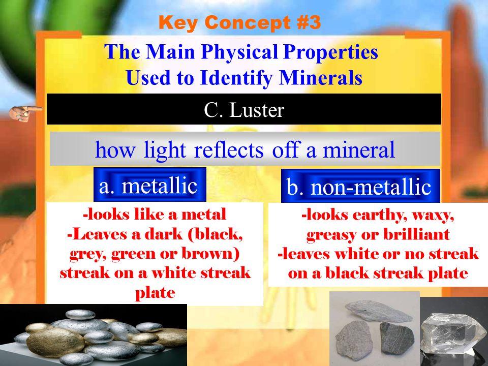 Key Concept #3 Hardness The Main Physical Properties Used to Identify Minerals MOH'S SCALE OF HARDNESS HardnessMineralHardnessMineral 1 (softest)6 27 38 49 510 (hardest) TALC GYPSUM CALCITE FLUORITE APATITE ORTHOCLASE QUARTZ TOPAZ CORUNDUM DIAMOND