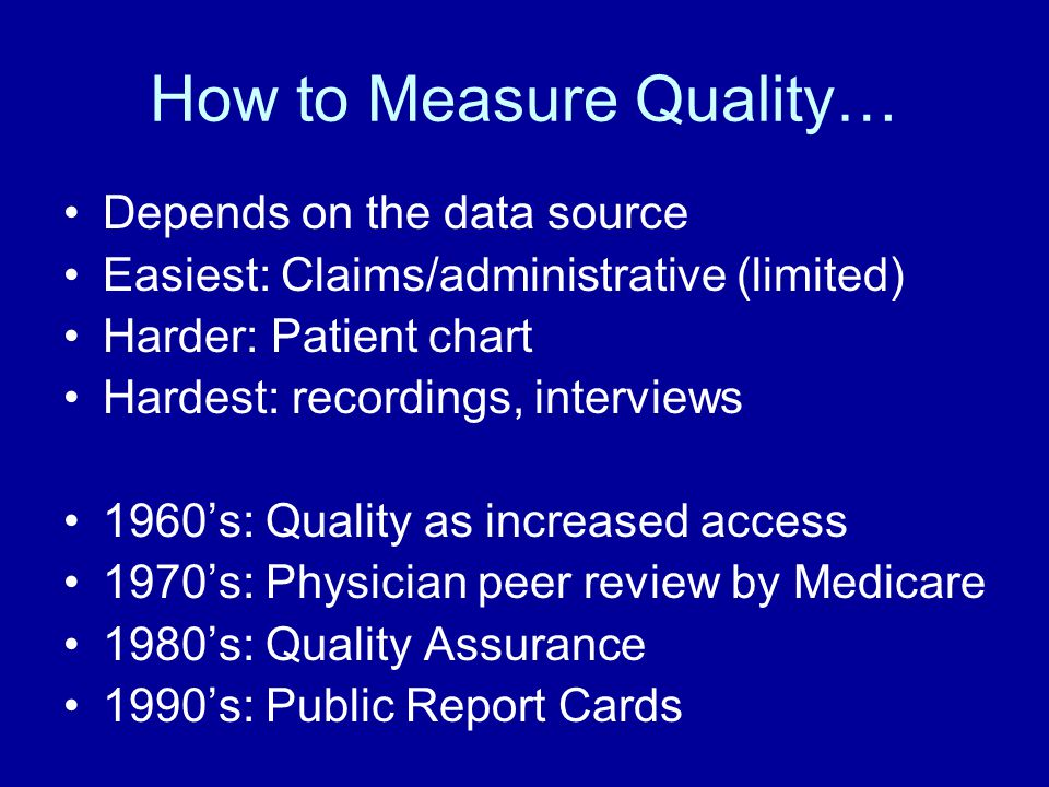How to Measure Quality… Depends on the data source Easiest: Claims/administrative (limited) Harder: Patient chart Hardest: recordings, interviews 1960's: Quality as increased access 1970's: Physician peer review by Medicare 1980's: Quality Assurance 1990's: Public Report Cards
