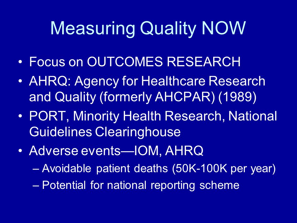 Measuring Quality NOW Focus on OUTCOMES RESEARCH AHRQ: Agency for Healthcare Research and Quality (formerly AHCPAR) (1989) PORT, Minority Health Research, National Guidelines Clearinghouse Adverse events—IOM, AHRQ –Avoidable patient deaths (50K-100K per year) –Potential for national reporting scheme