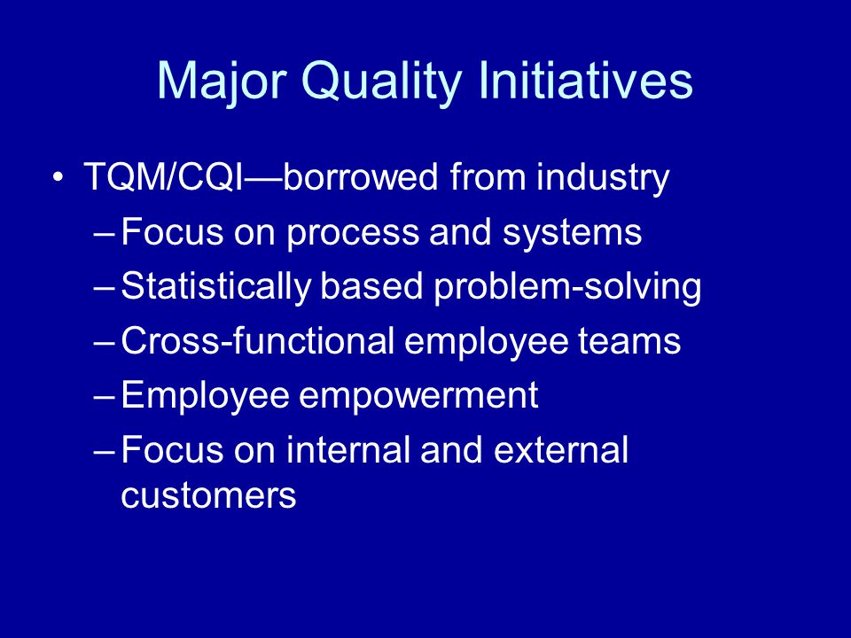 Major Quality Initiatives TQM/CQI—borrowed from industry –Focus on process and systems –Statistically based problem-solving –Cross-functional employee