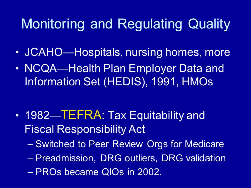 Monitoring and Regulating Quality JCAHO—Hospitals, nursing homes, more NCQA—Health Plan Employer Data and Information Set (HEDIS), 1991, HMOs 1982— TE
