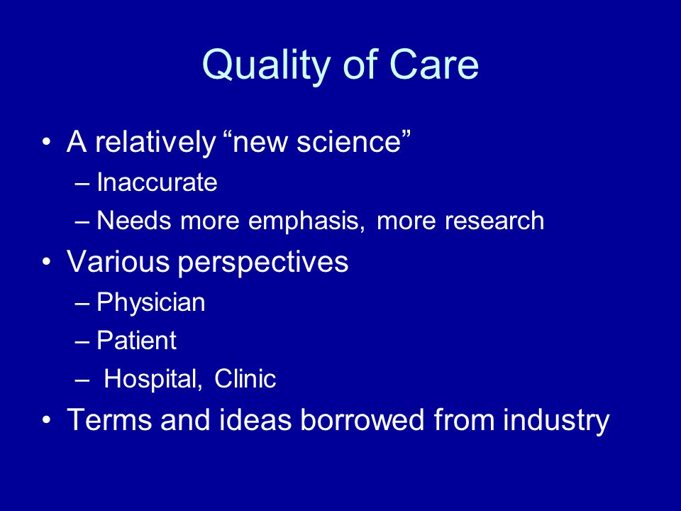 """Quality of Care A relatively """"new science"""" –Inaccurate –Needs more emphasis, more research Various perspectives –Physician –Patient – Hospital, Clinic"""
