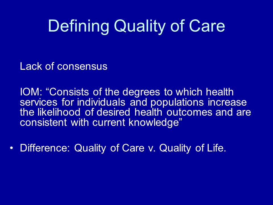 """Defining Quality of Care Lack of consensus IOM: """"Consists of the degrees to which health services for individuals and populations increase the likelih"""