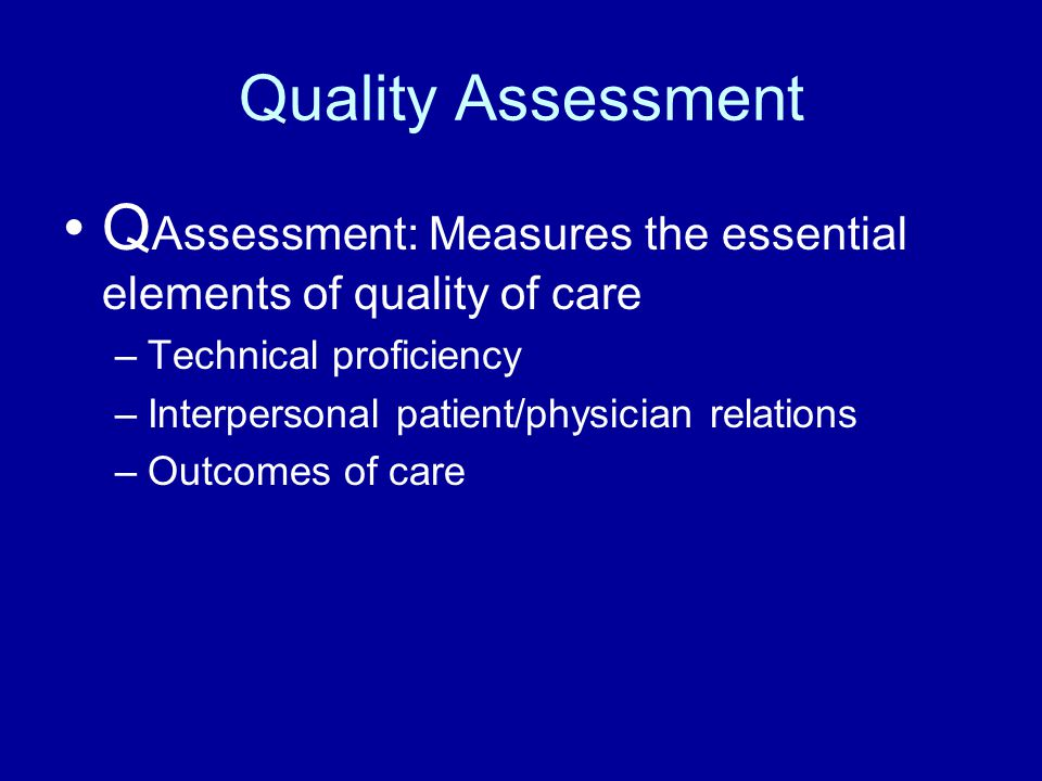 Quality Assessment Q Assessment: Measures the essential elements of quality of care –Technical proficiency –Interpersonal patient/physician relations