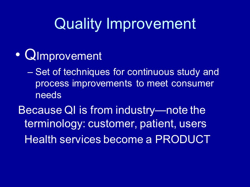Quality Improvement Q Improvement –Set of techniques for continuous study and process improvements to meet consumer needs Because QI is from industry—