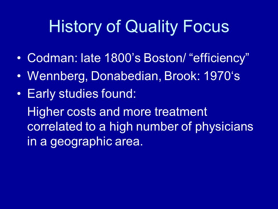 History of Quality Focus Codman: late 1800's Boston/ efficiency Wennberg, Donabedian, Brook: 1970's Early studies found: Higher costs and more treatment correlated to a high number of physicians in a geographic area.
