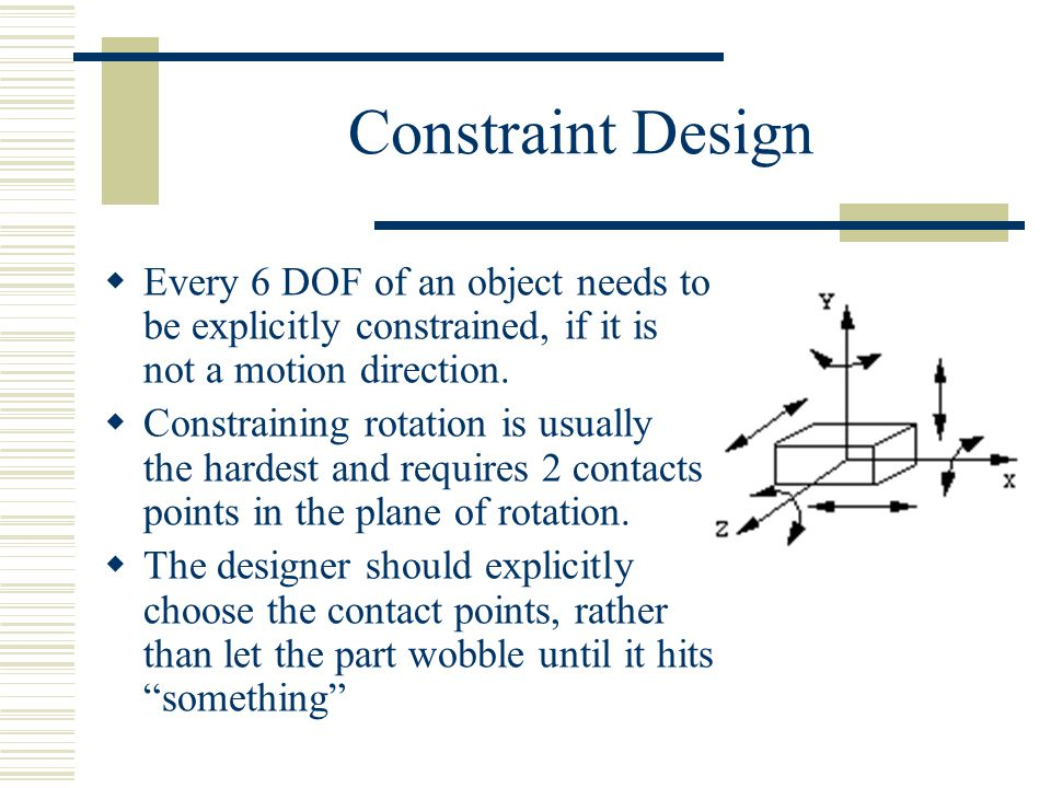 Constraint Design  Every 6 DOF of an object needs to be explicitly constrained, if it is not a motion direction.