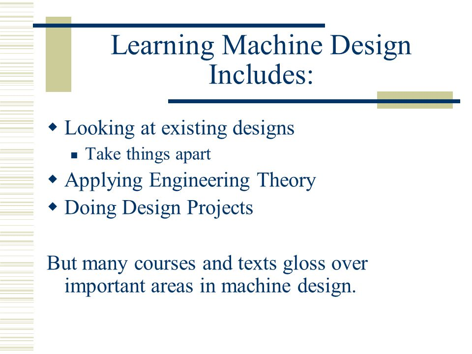 Learning Machine Design Includes:  Looking at existing designs Take things apart  Applying Engineering Theory  Doing Design Projects But many courses and texts gloss over important areas in machine design.