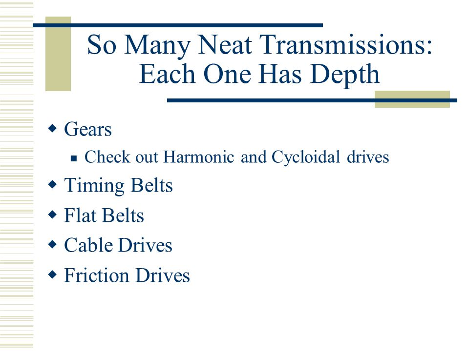 So Many Neat Transmissions: Each One Has Depth  Gears Check out Harmonic and Cycloidal drives  Timing Belts  Flat Belts  Cable Drives  Friction Drives