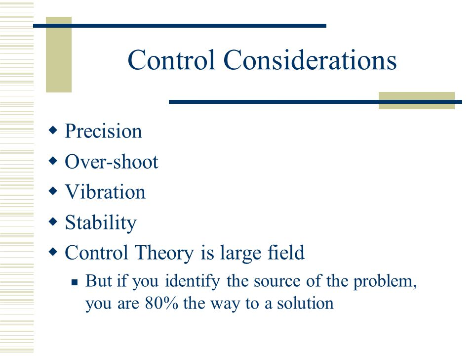 Control Considerations  Precision  Over-shoot  Vibration  Stability  Control Theory is large field But if you identify the source of the problem, you are 80% the way to a solution