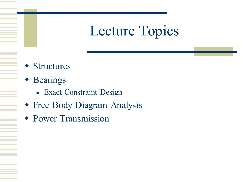 Lecture Topics  Structures  Bearings Exact Constraint Design  Free Body Diagram Analysis  Power Transmission