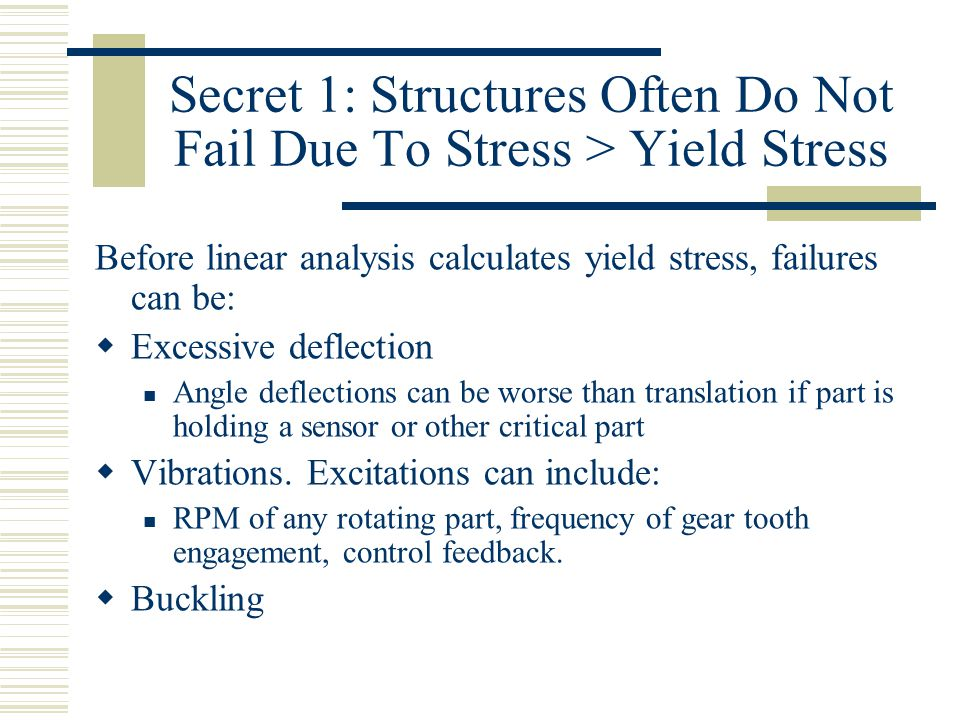 Secret 1: Structures Often Do Not Fail Due To Stress > Yield Stress Before linear analysis calculates yield stress, failures can be:  Excessive deflection Angle deflections can be worse than translation if part is holding a sensor or other critical part  Vibrations.