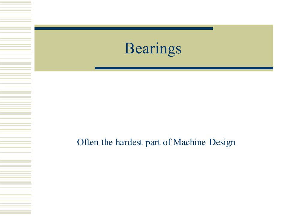 Bearings Often the hardest part of Machine Design