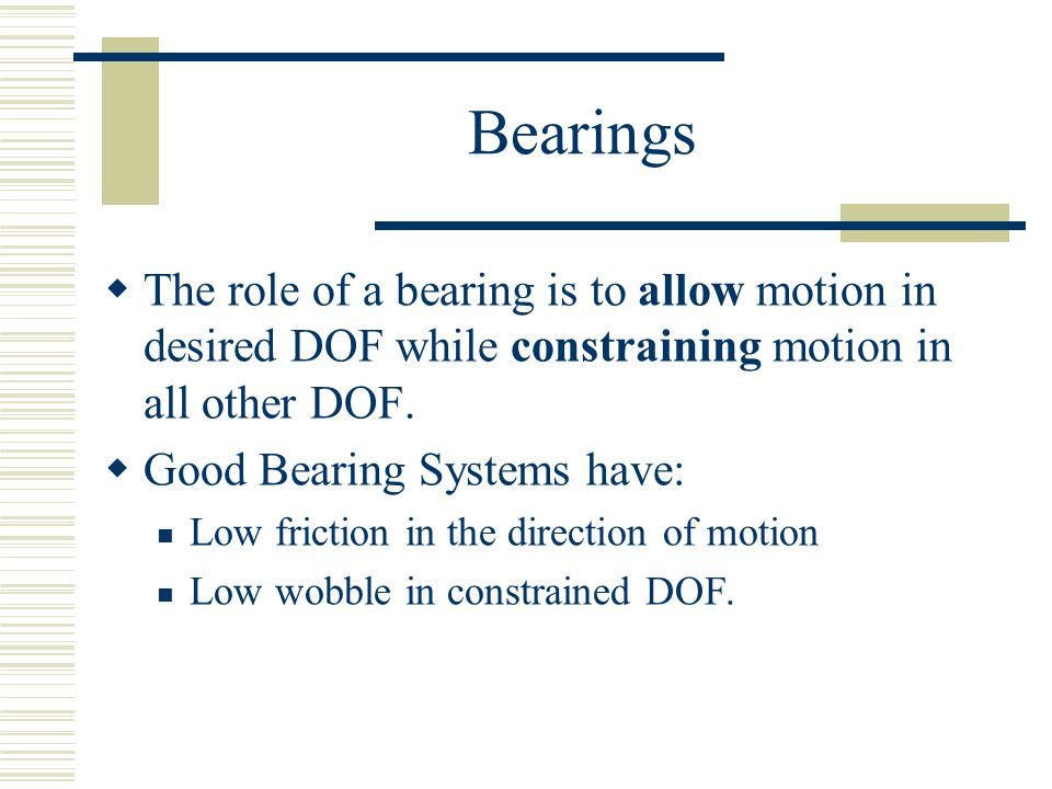 Bearings  The role of a bearing is to allow motion in desired DOF while constraining motion in all other DOF.