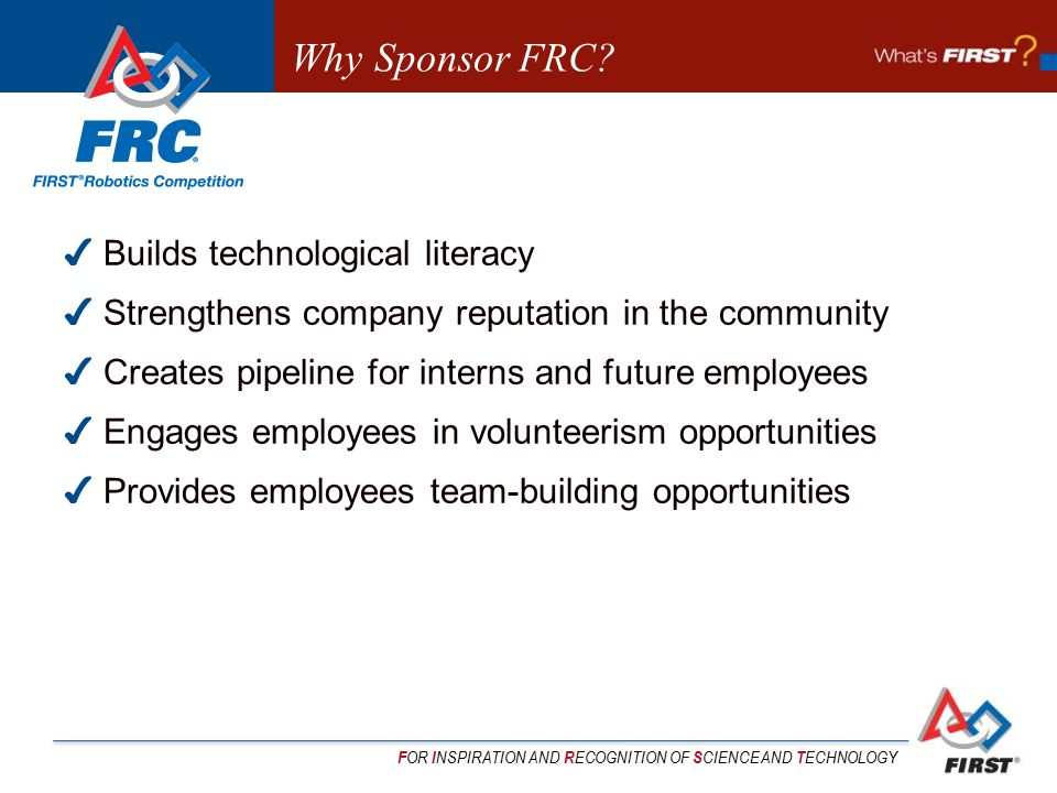 F OR I NSPIRATION AND R ECOGNITION OF S CIENCE AND T ECHNOLOGY Why Sponsor FRC? ✔ Builds technological literacy ✔ Strengthens company reputation in th