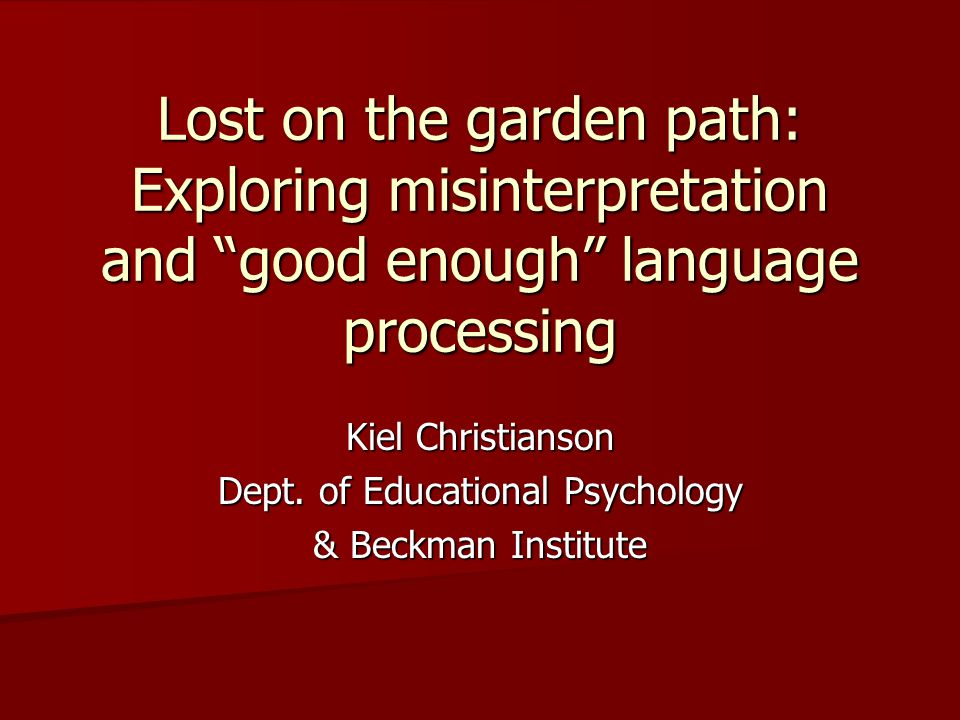 "Lost on the garden path: Exploring misinterpretation and ""good enough"" language processing Kiel Christianson Dept. of Educational Psychology & Beckman"