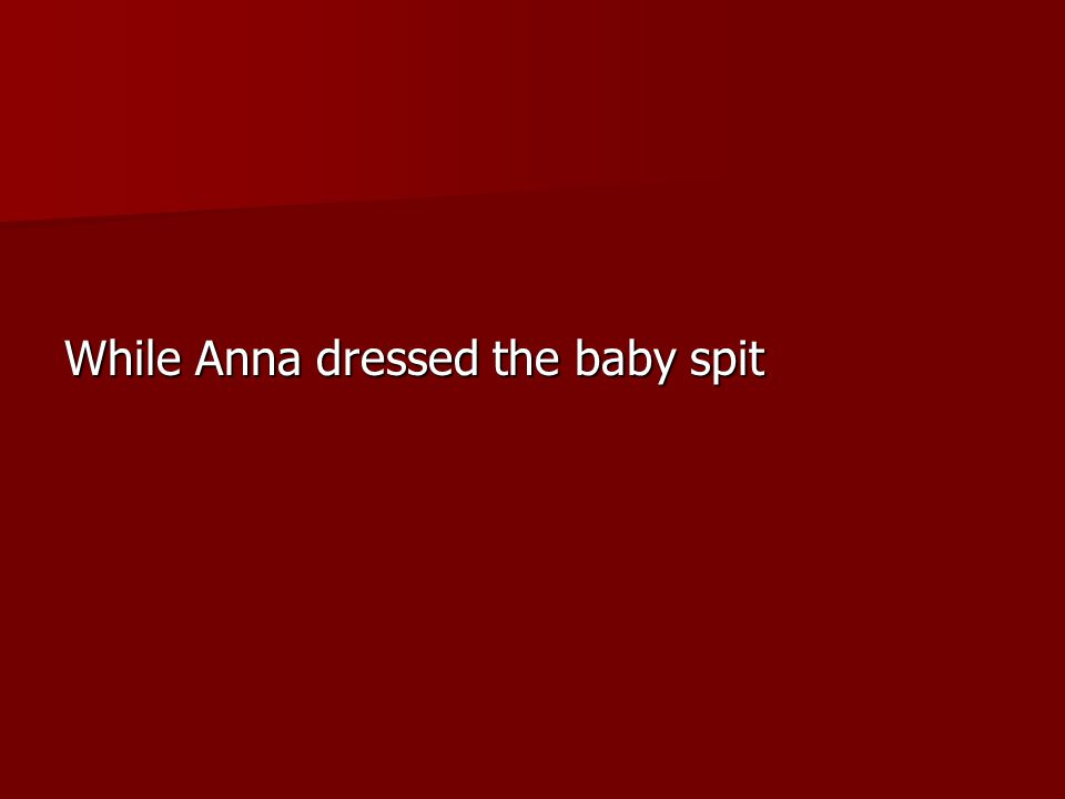 While Anna dressed the baby spit