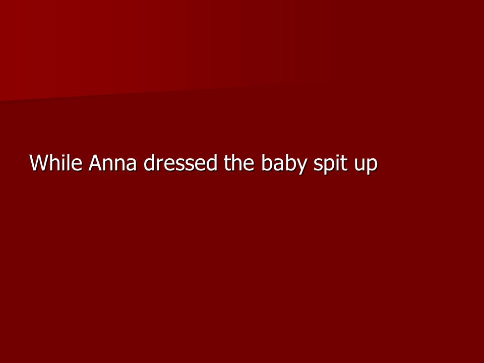 While Anna dressed the baby spit up