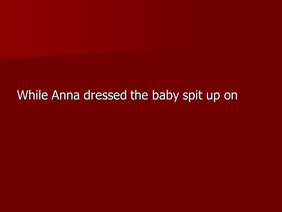 While Anna dressed the baby spit up on