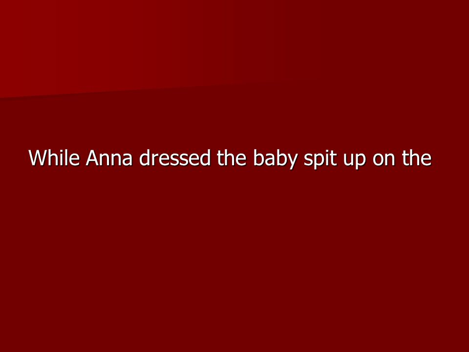 While Anna dressed the baby spit up on the