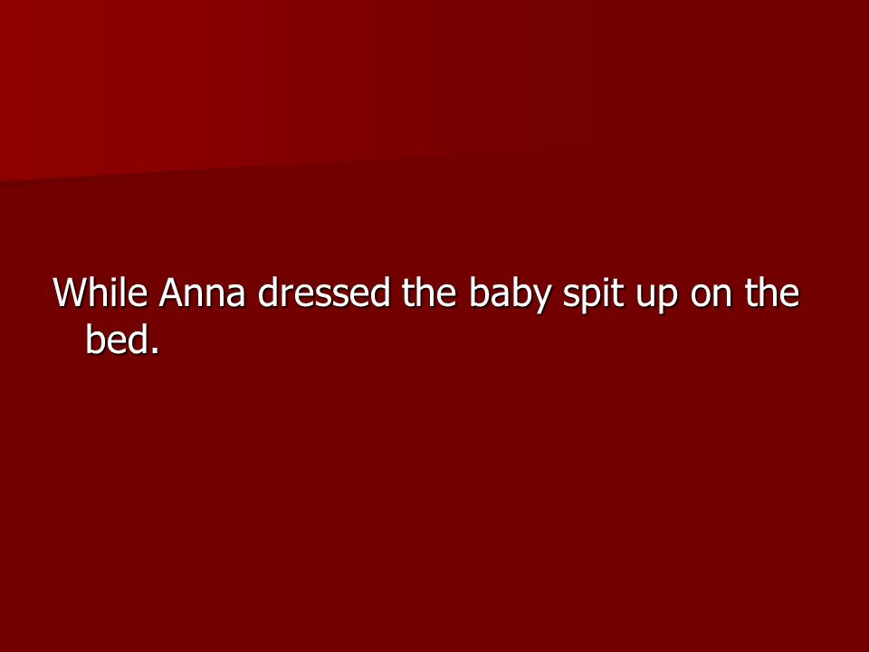 While Anna dressed the baby spit up on the bed.