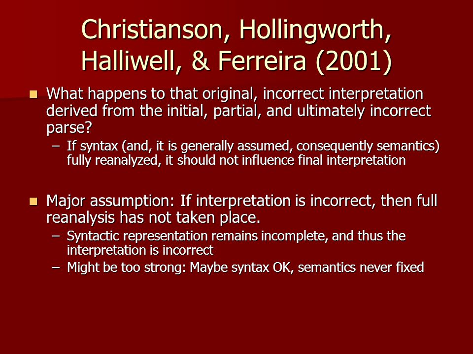 Christianson, Hollingworth, Halliwell, & Ferreira (2001) What happens to that original, incorrect interpretation derived from the initial, partial, and ultimately incorrect parse.