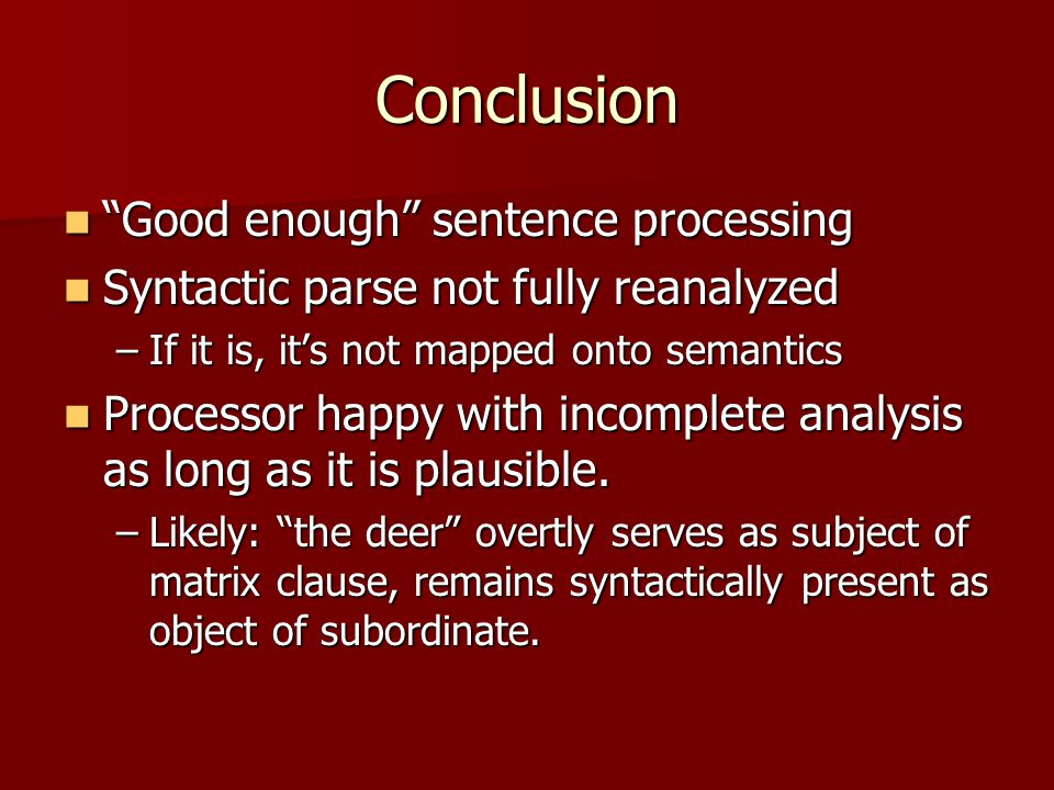 Conclusion Good enough sentence processing Good enough sentence processing Syntactic parse not fully reanalyzed Syntactic parse not fully reanalyzed –If it is, it's not mapped onto semantics Processor happy with incomplete analysis as long as it is plausible.