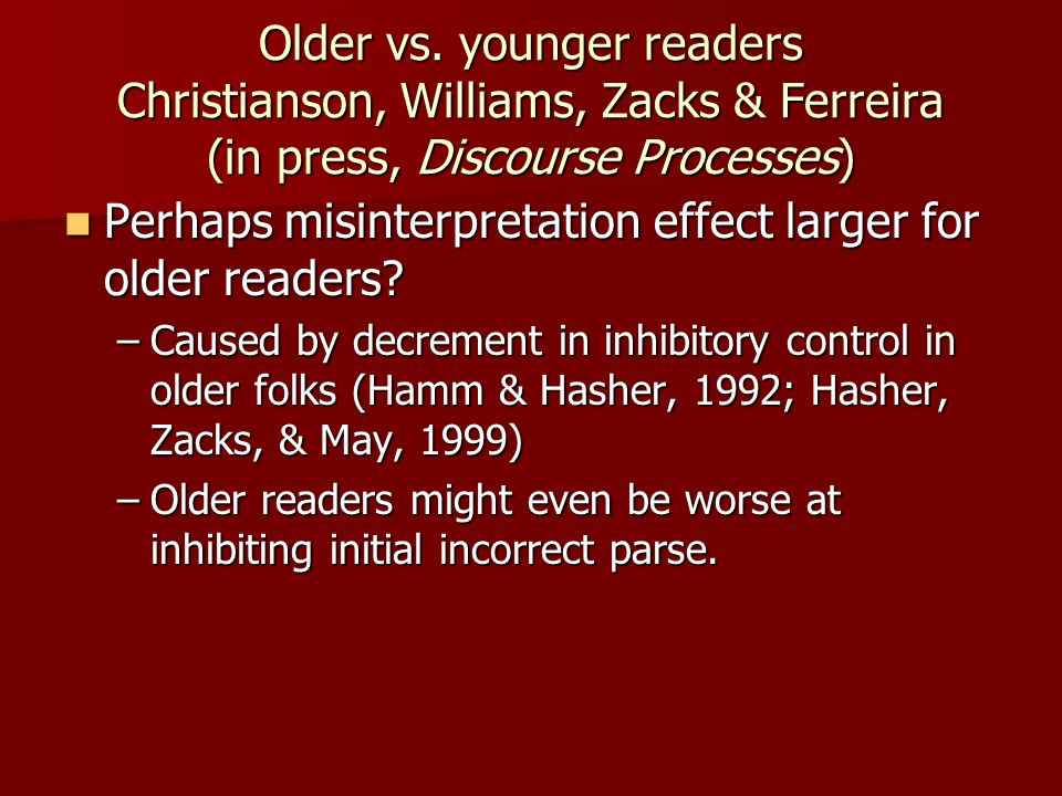 Older vs. younger readers Christianson, Williams, Zacks & Ferreira (in press, Discourse Processes) Perhaps misinterpretation effect larger for older r