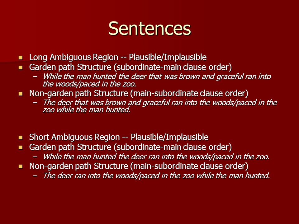 Sentences Long Ambiguous Region -- Plausible/Implausible Long Ambiguous Region -- Plausible/Implausible Garden path Structure (subordinate-main clause order) Garden path Structure (subordinate-main clause order) –While the man hunted the deer that was brown and graceful ran into the woods/paced in the zoo.